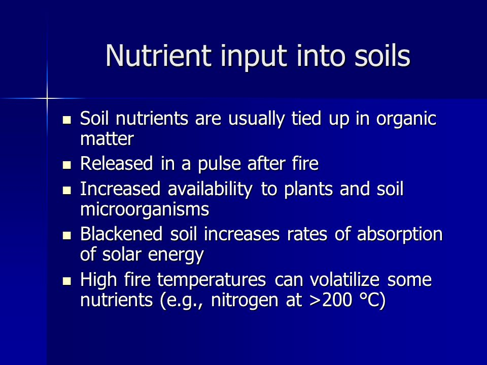 Nutrient input into soils Soil nutrients are usually tied up in organic matter Soil nutrients are usually tied up in organic matter Released in a pulse after fire Released in a pulse after fire Increased availability to plants and soil microorganisms Increased availability to plants and soil microorganisms Blackened soil increases rates of absorption of solar energy Blackened soil increases rates of absorption of solar energy High fire temperatures can volatilize some nutrients (e.g., nitrogen at >200 °C) High fire temperatures can volatilize some nutrients (e.g., nitrogen at >200 °C)