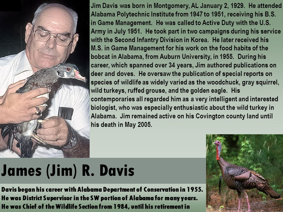 James (Jim) R. Davis Davis began his career with Alabama Department of Conservation in 1955. He was District Supervisor in the SW portion of Alabama f
