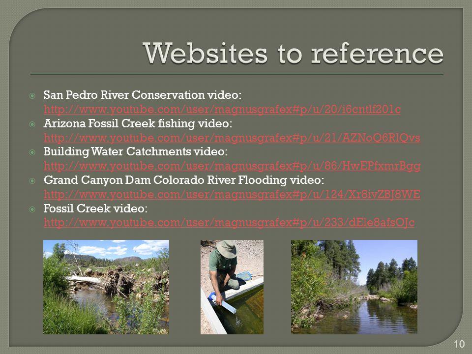  San Pedro River Conservation video: http://www.youtube.com/user/magnusgrafex#p/u/20/i6cntlf201c  Arizona Fossil Creek fishing video: http://www.youtube.com/user/magnusgrafex#p/u/21/AZNoQ6RlQvs  Building Water Catchments video: http://www.youtube.com/user/magnusgrafex#p/u/86/HwEPfxmrBgg  Grand Canyon Dam Colorado River Flooding video: http://www.youtube.com/user/magnusgrafex#p/u/124/Xr8ivZBJ8WE  Fossil Creek video: http://www.youtube.com/user/magnusgrafex#p/u/233/dEle8afsOJc 10