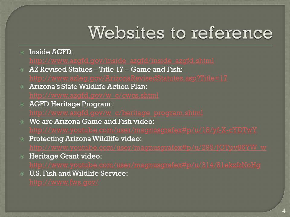  Inside AGFD: http://www.azgfd.gov/inside_azgfd/inside_azgfd.shtml  AZ Revised Statues – Title 17 – Game and Fish: http://www.azleg.gov/ArizonaRevisedStatutes.asp Title=17 http://www.azleg.gov/ArizonaRevisedStatutes.asp Title=17  Arizona's State Wildlife Action Plan: http://www.azgfd.gov/w_c/cwcs.shtml  AGFD Heritage Program: http://www.azgfd.gov/w_c/heritage_program.shtml http://www.azgfd.gov/w_c/heritage_program.shtml  We are Arizona Game and Fish video: http://www.youtube.com/user/magnusgrafex#p/u/18/yf-X-cYDTwY http://www.youtube.com/user/magnusgrafex#p/u/18/yf-X-cYDTwY  Protecting Arizona Wildlife video: http://www.youtube.com/user/magnusgrafex#p/u/295/JOTpv86YW_w http://www.youtube.com/user/magnusgrafex#p/u/295/JOTpv86YW_w  Heritage Grant video: http://www.youtube.com/user/magnusgrafex#p/u/314/81ekzfzNoHg http://www.youtube.com/user/magnusgrafex#p/u/314/81ekzfzNoHg  U.S.
