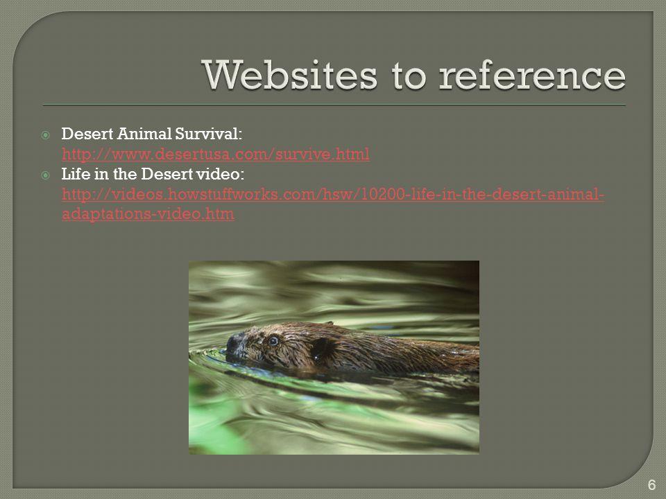  Desert Animal Survival: http://www.desertusa.com/survive.html  Life in the Desert video: http://videos.howstuffworks.com/hsw/10200-life-in-the-desert-animal- adaptations-video.htm 6