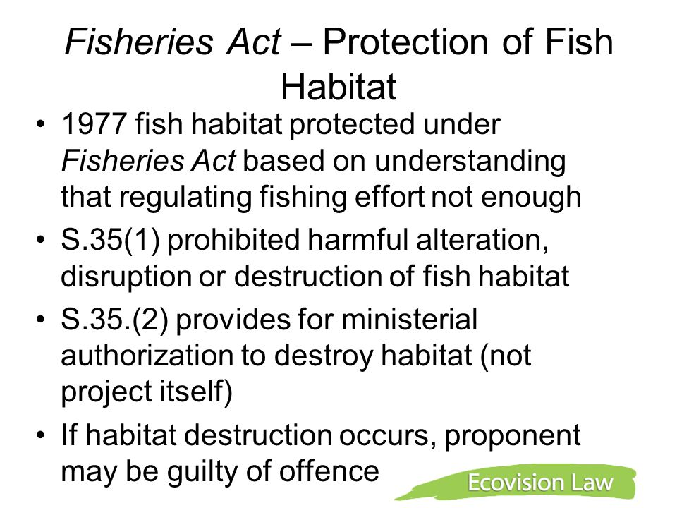 Fisheries Act – Protection of Fish Habitat 1977 fish habitat protected under Fisheries Act based on understanding that regulating fishing effort not e