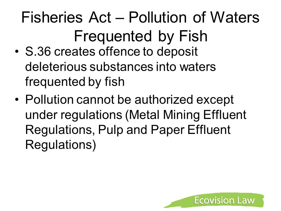 Fisheries Act – Pollution of Waters Frequented by Fish S.36 creates offence to deposit deleterious substances into waters frequented by fish Pollution