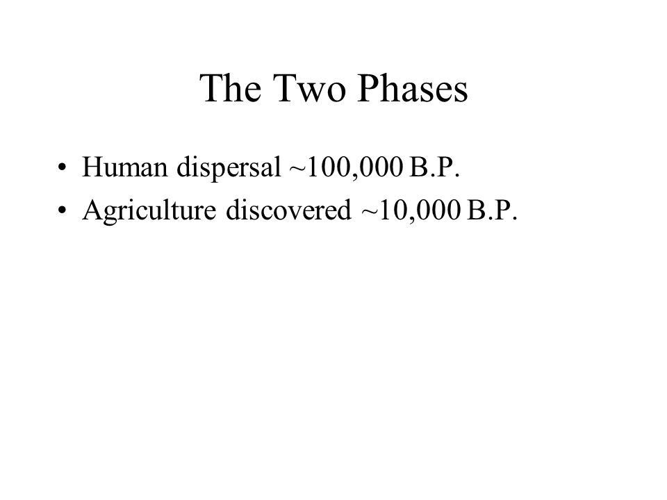 The Two Phases Human dispersal ~100,000 B.P. Agriculture discovered ~10,000 B.P.