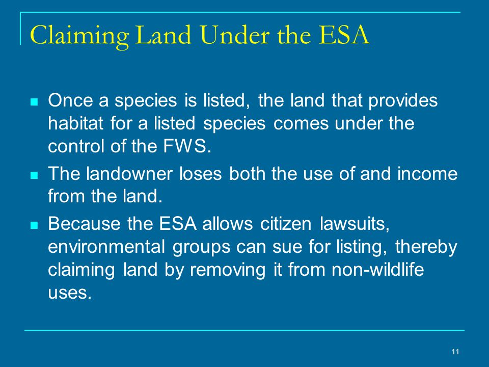 11 Claiming Land Under the ESA Once a species is listed, the land that provides habitat for a listed species comes under the control of the FWS.