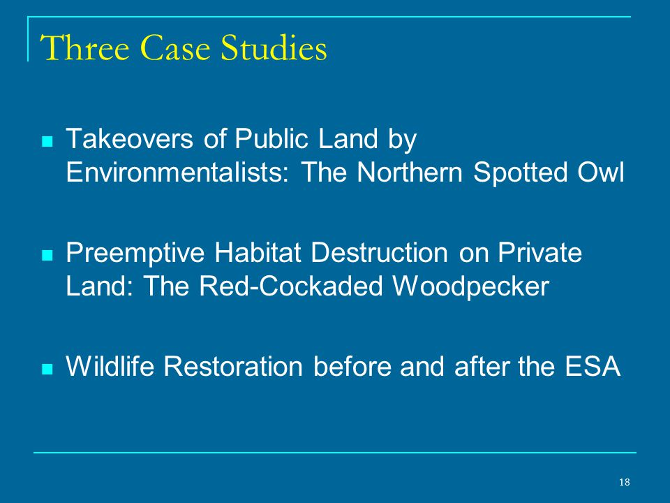 18 Three Case Studies Takeovers of Public Land by Environmentalists: The Northern Spotted Owl Preemptive Habitat Destruction on Private Land: The Red-Cockaded Woodpecker Wildlife Restoration before and after the ESA