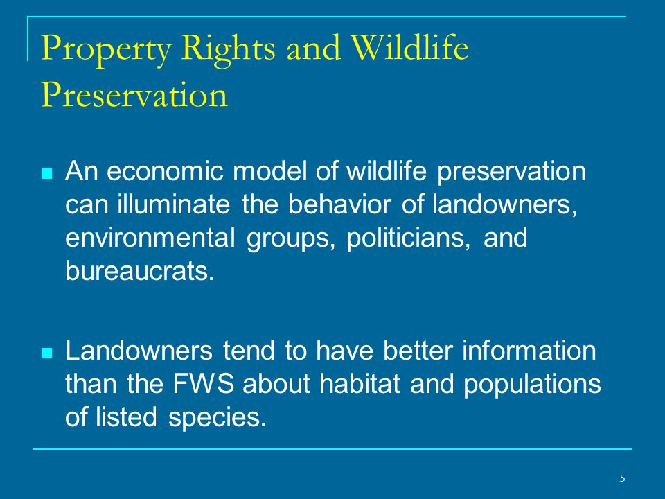 5 Property Rights and Wildlife Preservation An economic model of wildlife preservation can illuminate the behavior of landowners, environmental groups, politicians, and bureaucrats.