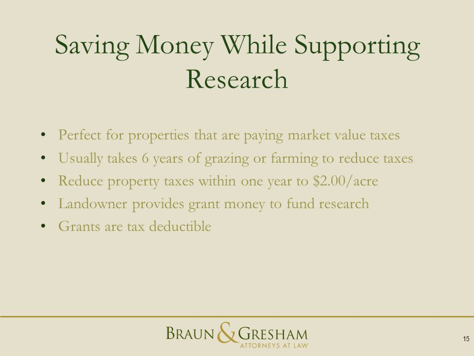 15 Saving Money While Supporting Research Perfect for properties that are paying market value taxes Usually takes 6 years of grazing or farming to reduce taxes Reduce property taxes within one year to $2.00/acre Landowner provides grant money to fund research Grants are tax deductible