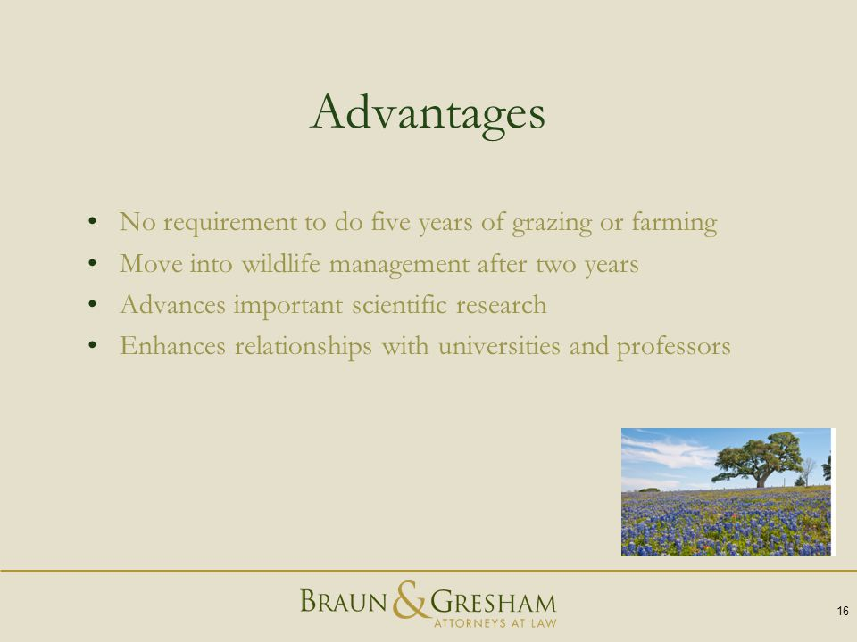 Advantages No requirement to do five years of grazing or farming Move into wildlife management after two years Advances important scientific research Enhances relationships with universities and professors 16