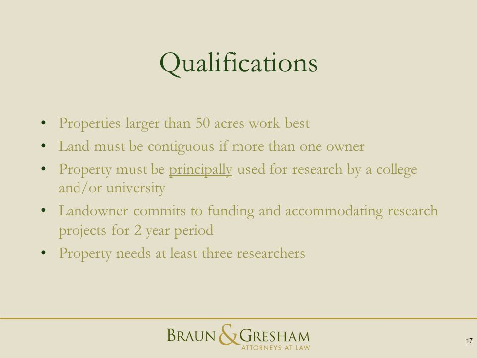 Qualifications Properties larger than 50 acres work best Land must be contiguous if more than one owner Property must be principally used for research by a college and/or university Landowner commits to funding and accommodating research projects for 2 year period Property needs at least three researchers 17