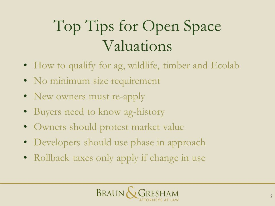 Top Tips for Open Space Valuations How to qualify for ag, wildlife, timber and Ecolab No minimum size requirement New owners must re-apply Buyers need to know ag-history Owners should protest market value Developers should use phase in approach Rollback taxes only apply if change in use 2