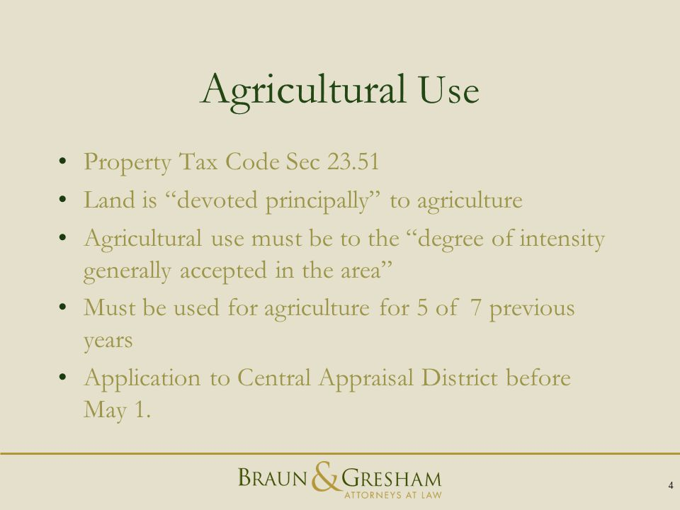 Agricultural Use Property Tax Code Sec 23.51 Land is devoted principally to agriculture Agricultural use must be to the degree of intensity generally accepted in the area Must be used for agriculture for 5 of 7 previous years Application to Central Appraisal District before May 1.
