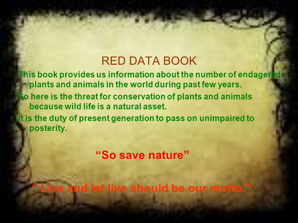 RED DATA BOOK This book provides us information about the number of endagered plants and animals in the world during past few years.