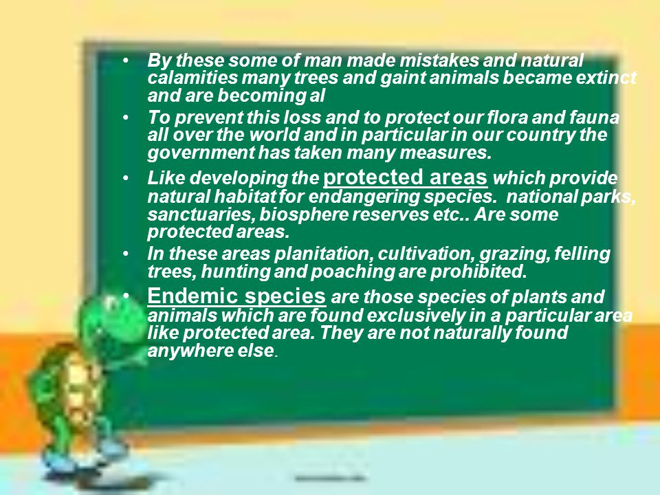By these some of man made mistakes and natural calamities many trees and gaint animals became extinct and are becoming al To prevent this loss and to protect our flora and fauna all over the world and in particular in our country the government has taken many measures.