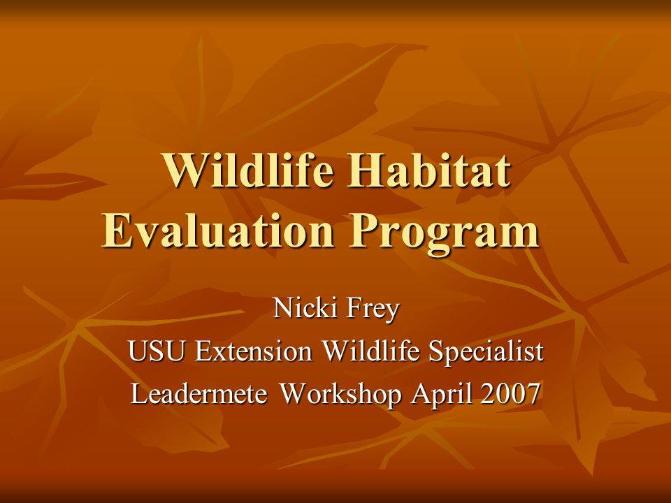 Wildlife Habitat Evaluation Program Nicki Frey USU Extension Wildlife Specialist Leadermete Workshop April 2007