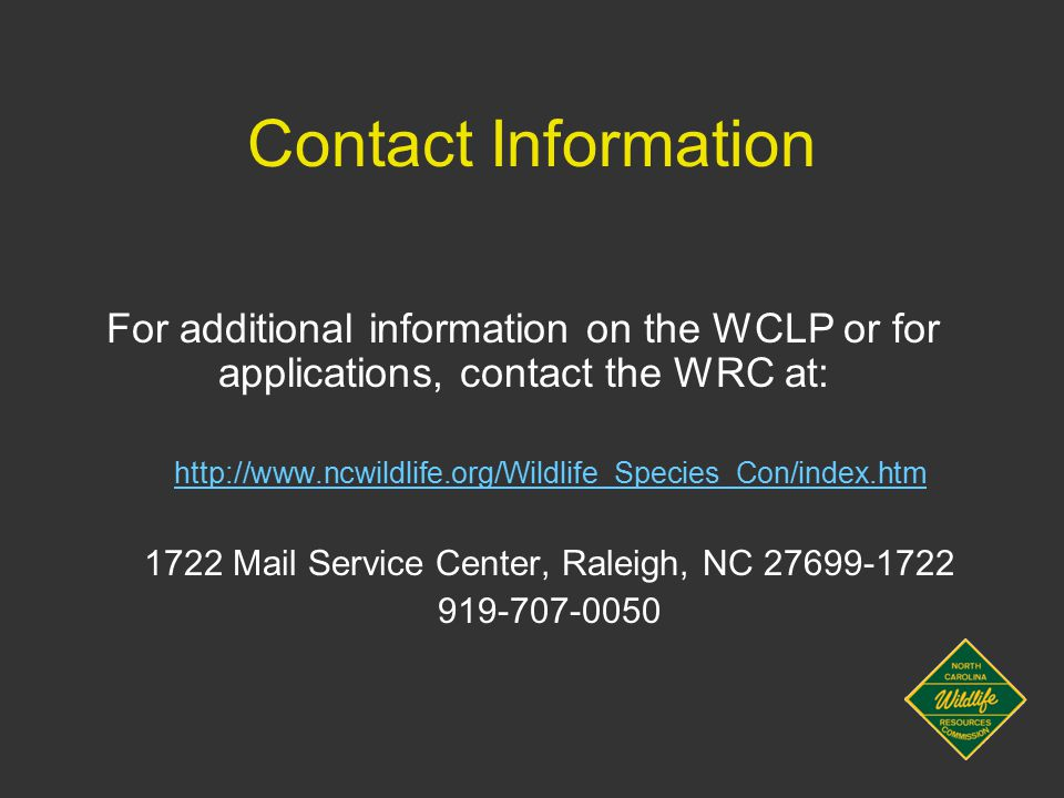 Contact Information For additional information on the WCLP or for applications, contact the WRC at: http://www.ncwildlife.org/Wildlife_Species_Con/index.htm 1722 Mail Service Center, Raleigh, NC 27699-1722 919-707-0050