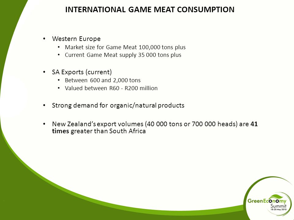 INTERNATIONAL GAME MEAT CONSUMPTION Western Europe Market size for Game Meat 100,000 tons plus Current Game Meat supply 35 000 tons plus SA Exports (current) Between 600 and 2,000 tons Valued between R60 - R200 million Strong demand for organic/natural products New Zealand's export volumes (40 000 tons or 700 000 heads) are 41 times greater than South Africa