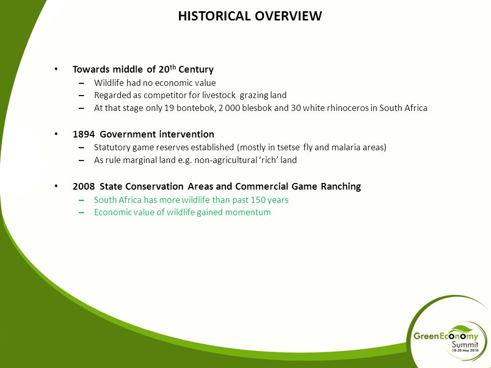 HISTORICAL OVERVIEW Towards middle of 20 th Century – Wildlife had no economic value – Regarded as competitor for livestock grazing land – At that stage only 19 bontebok, 2 000 blesbok and 30 white rhinoceros in South Africa 1894 Government intervention – Statutory game reserves established (mostly in tsetse fly and malaria areas) – As rule marginal land e.g.