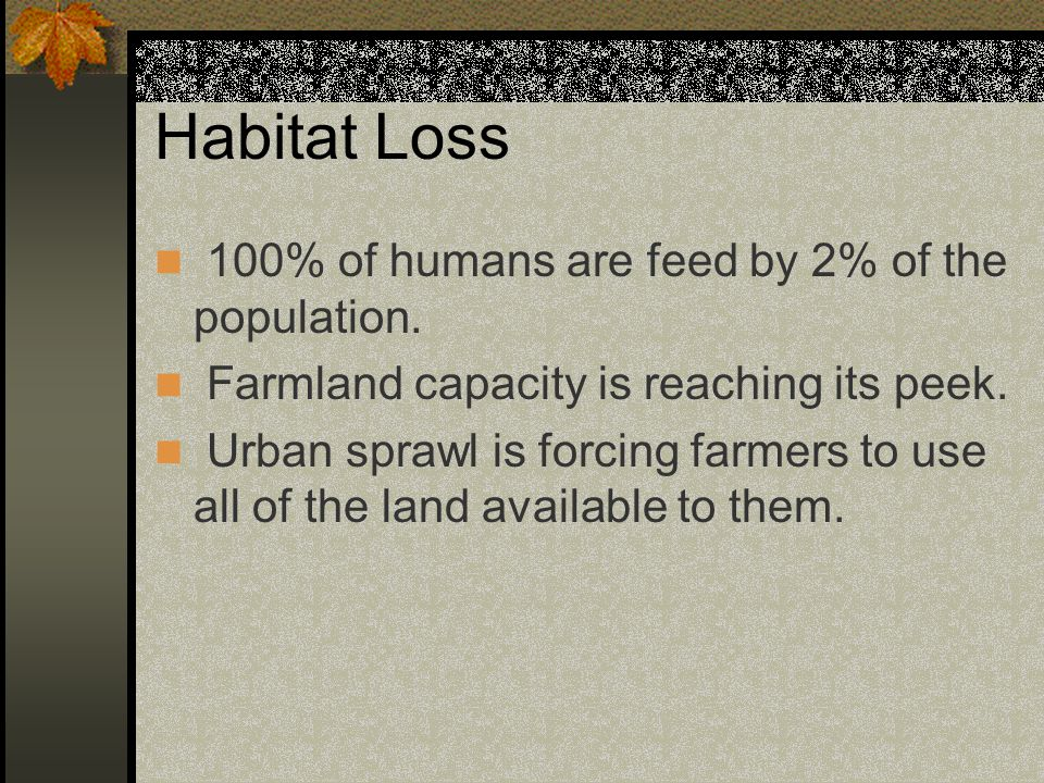 Habitat Loss 100% of humans are feed by 2% of the population.