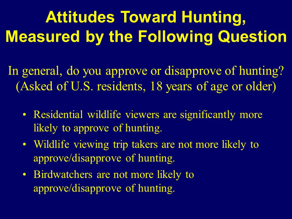 Attitudes Toward Hunting, Measured by the Following Question In general, do you approve or disapprove of hunting? (Asked of U.S. residents, 18 years o