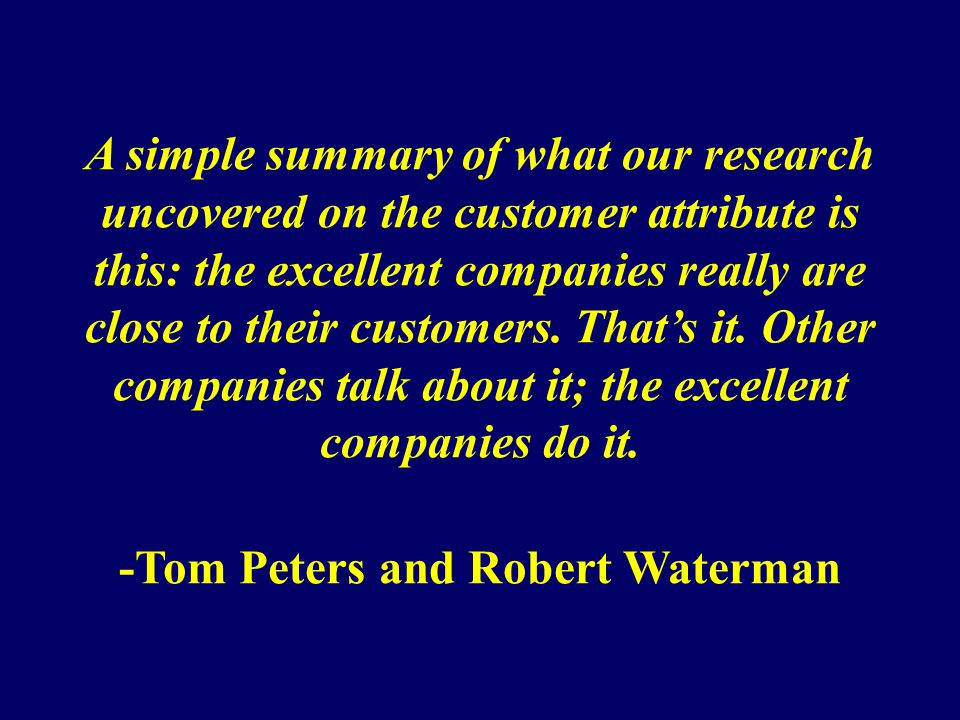 A simple summary of what our research uncovered on the customer attribute is this: the excellent companies really are close to their customers.