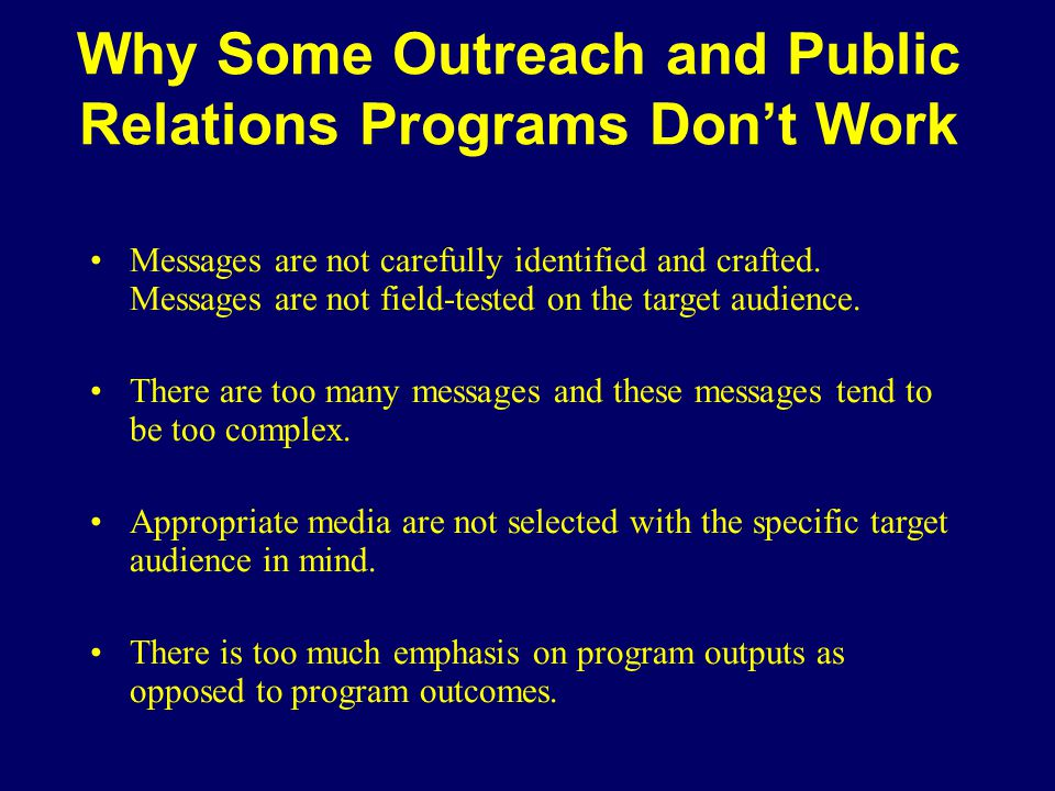 Why Some Outreach and Public Relations Programs Don't Work Messages are not carefully identified and crafted. Messages are not field-tested on the tar