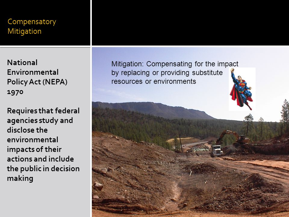 Compensatory Mitigation National Environmental Policy Act (NEPA) 1970 Requires that federal agencies study and disclose the environmental impacts of their actions and include the public in decision making Mitigation: Compensating for the impact by replacing or providing substitute resources or environments