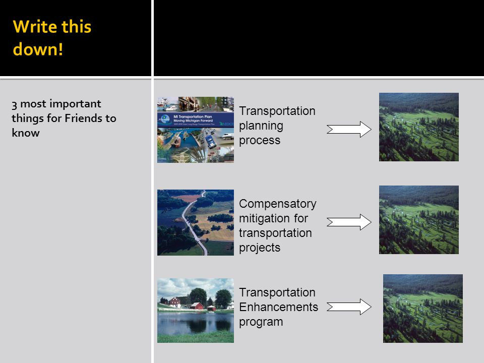 RECAP 3 most important things for Friends to know Transportation planning process Compensatory mitigation for transportation projects Transportation Enhancements program