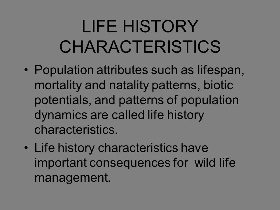 LIFE HISTORY CHARACTERISTICS Population attributes such as lifespan, mortality and natality patterns, biotic potentials, and patterns of population dy