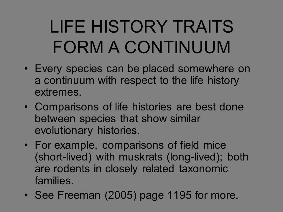 LIFE HISTORY TRAITS FORM A CONTINUUM Every species can be placed somewhere on a continuum with respect to the life history extremes. Comparisons of li