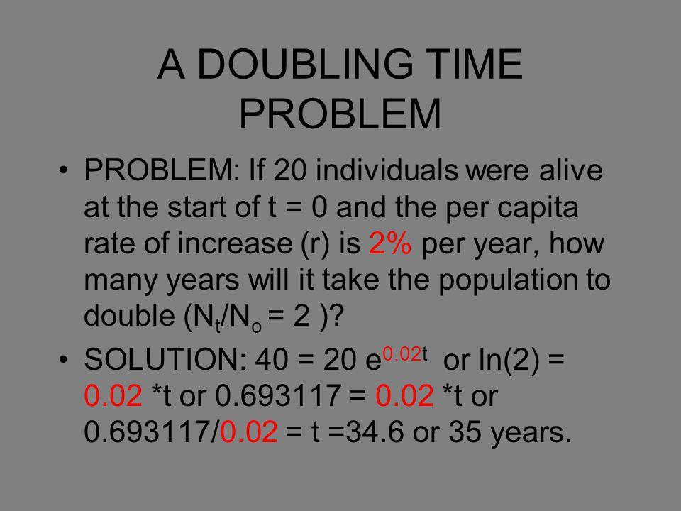 A DOUBLING TIME PROBLEM PROBLEM: If 20 individuals were alive at the start of t = 0 and the per capita rate of increase (r) is 2% per year, how many y