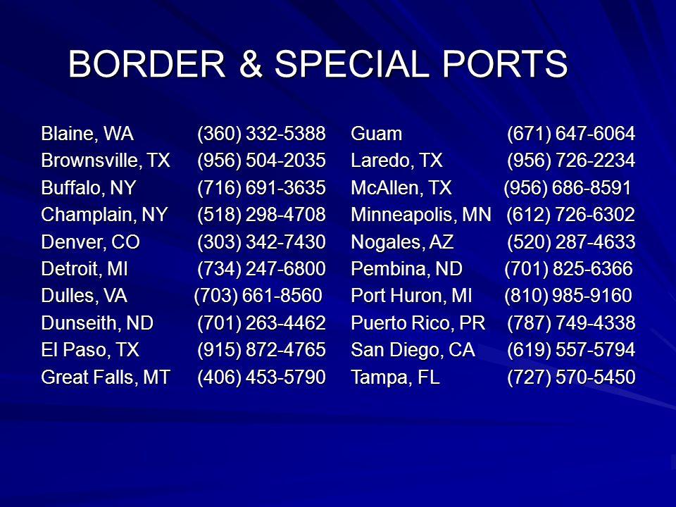 BORDER & SPECIAL PORTS Blaine, WA (360) 332-5388 Brownsville, TX (956) 504-2035 Buffalo, NY (716) 691-3635 Champlain, NY (518) 298-4708 Denver, CO (303) 342-7430 Detroit, MI (734) 247-6800 Dulles, VA (703) 661-8560 Dunseith, ND (701) 263-4462 El Paso, TX (915) 872-4765 Great Falls, MT (406) 453-5790 Guam (671) 647-6064 Laredo, TX (956) 726-2234 McAllen, TX (956) 686-8591 Minneapolis, MN (612) 726-6302 Nogales, AZ (520) 287-4633 Pembina, ND (701) 825-6366 Port Huron, MI (810) 985-9160 Puerto Rico, PR (787) 749-4338 San Diego, CA (619) 557-5794 Tampa, FL (727) 570-5450