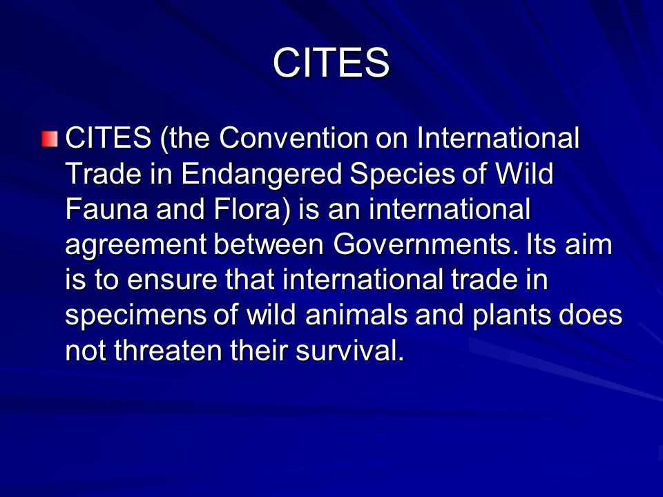 CITES CITES (the Convention on International Trade in Endangered Species of Wild Fauna and Flora) is an international agreement between Governments.