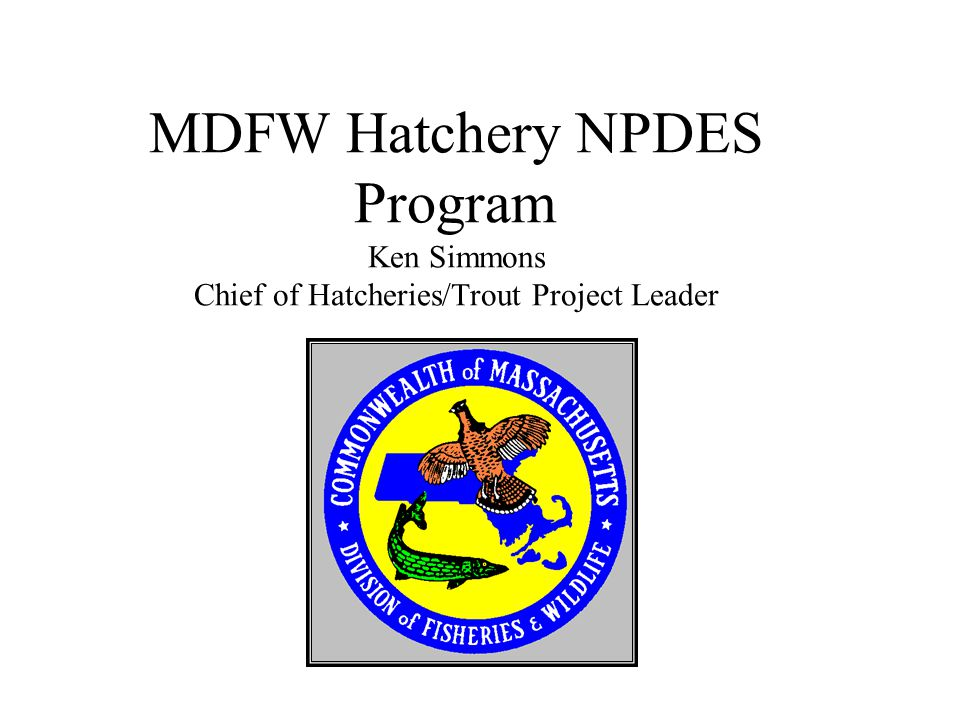 MDFW Hatchery NPDES Program Ken Simmons Chief of Hatcheries/Trout Project Leader