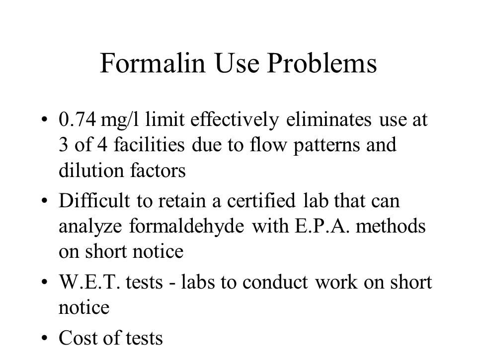 Formalin Use Problems 0.74 mg/l limit effectively eliminates use at 3 of 4 facilities due to flow patterns and dilution factors Difficult to retain a certified lab that can analyze formaldehyde with E.P.A.