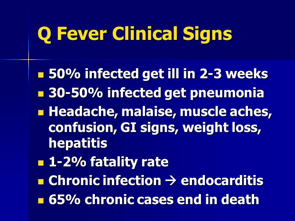 Q Fever Clinical Signs 50% infected get ill in 2-3 weeks 50% infected get ill in 2-3 weeks 30-50% infected get pneumonia 30-50% infected get pneumonia Headache, malaise, muscle aches, confusion, GI signs, weight loss, hepatitis Headache, malaise, muscle aches, confusion, GI signs, weight loss, hepatitis 1-2% fatality rate 1-2% fatality rate Chronic infection  endocarditis Chronic infection  endocarditis 65% chronic cases end in death 65% chronic cases end in death