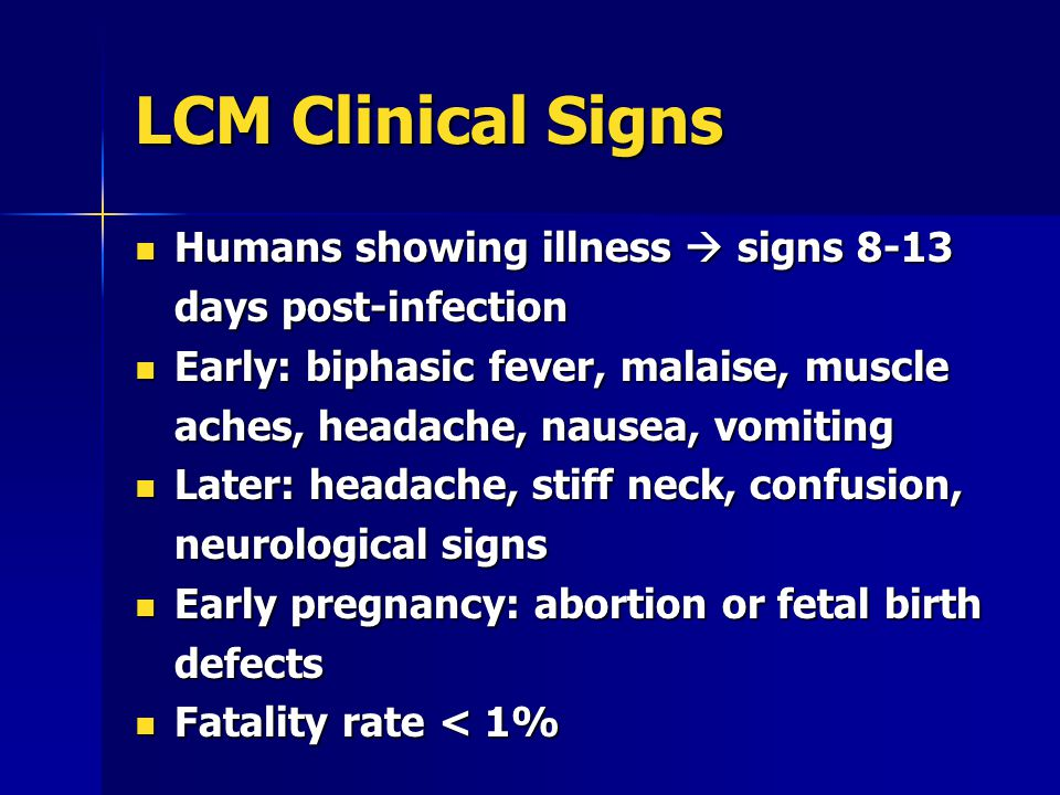 LCM Clinical Signs Humans showing illness  signs 8-13 days post-infection Humans showing illness  signs 8-13 days post-infection Early: biphasic fever, malaise, muscle aches, headache, nausea, vomiting Early: biphasic fever, malaise, muscle aches, headache, nausea, vomiting Later: headache, stiff neck, confusion, neurological signs Later: headache, stiff neck, confusion, neurological signs Early pregnancy: abortion or fetal birth defects Early pregnancy: abortion or fetal birth defects Fatality rate < 1% Fatality rate < 1%