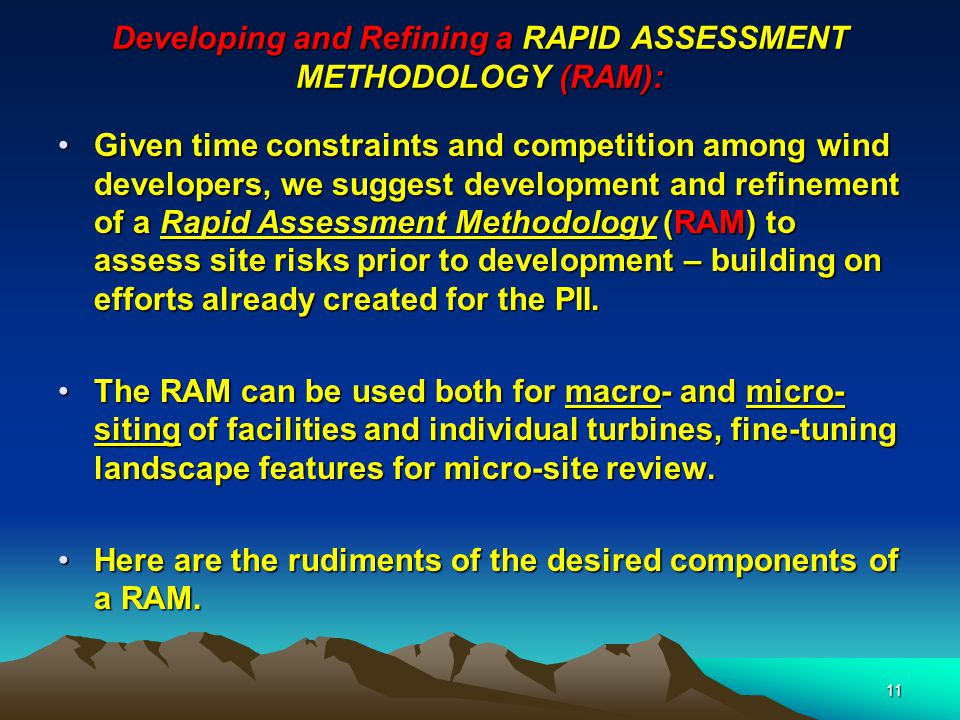11 Developing and Refining a RAPID ASSESSMENT METHODOLOGY (RAM): Given time constraints and competition among wind developers, we suggest development and refinement of a Rapid Assessment Methodology (RAM) to assess site risks prior to development – building on efforts already created for the PII.Given time constraints and competition among wind developers, we suggest development and refinement of a Rapid Assessment Methodology (RAM) to assess site risks prior to development – building on efforts already created for the PII.