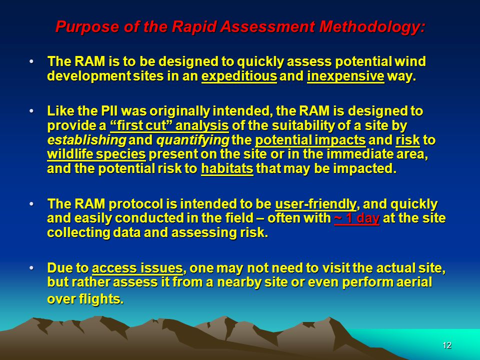 12 Purpose of the Rapid Assessment Methodology: The RAM is to be designed to quickly assess potential wind development sites in an expeditious and inexpensive way.The RAM is to be designed to quickly assess potential wind development sites in an expeditious and inexpensive way.