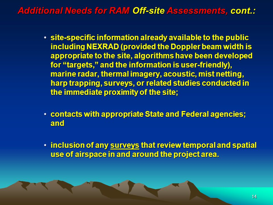 14 Additional Needs for RAM Off-site Assessments, cont.: site-specific information already available to the public including NEXRAD (provided the Doppler beam width is appropriate to the site, algorithms have been developed for targets, and the information is user-friendly), marine radar, thermal imagery, acoustic, mist netting, harp trapping, surveys, or related studies conducted in the immediate proximity of the site;site-specific information already available to the public including NEXRAD (provided the Doppler beam width is appropriate to the site, algorithms have been developed for targets, and the information is user-friendly), marine radar, thermal imagery, acoustic, mist netting, harp trapping, surveys, or related studies conducted in the immediate proximity of the site; contacts with appropriate State and Federal agencies; andcontacts with appropriate State and Federal agencies; and inclusion of any surveys that review temporal and spatial use of airspace in and around the project area.inclusion of any surveys that review temporal and spatial use of airspace in and around the project area.