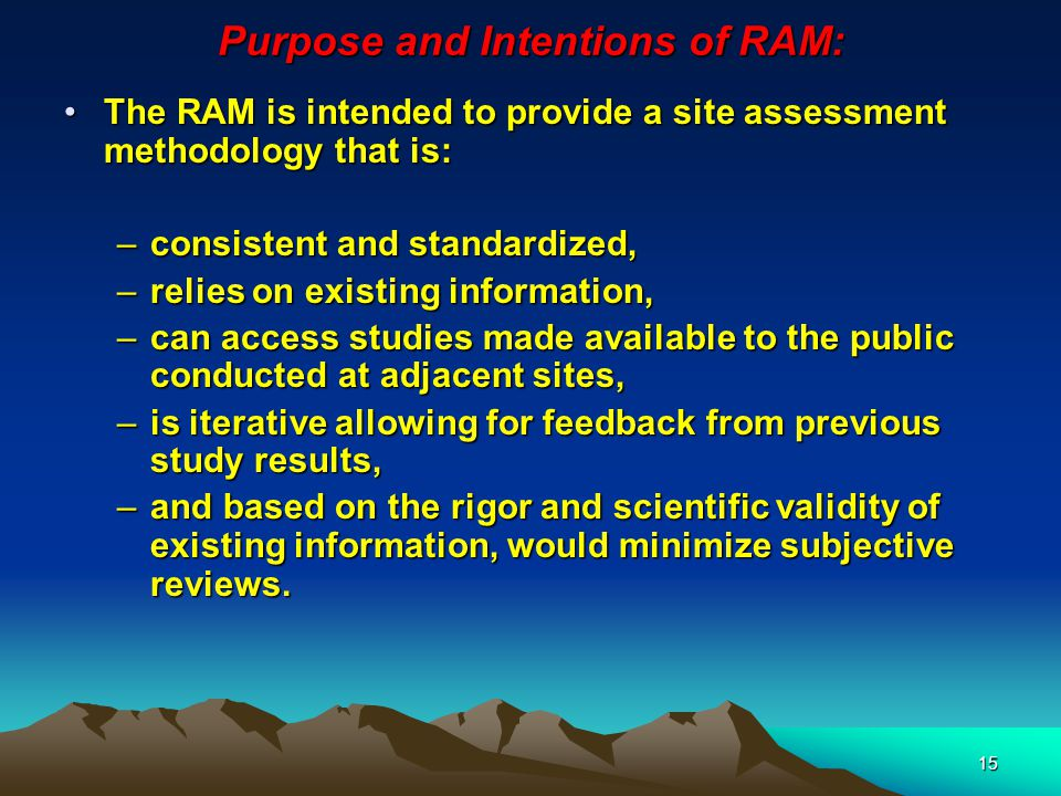 15 Purpose and Intentions of RAM: The RAM is intended to provide a site assessment methodology that is:The RAM is intended to provide a site assessment methodology that is: –consistent and standardized, –relies on existing information, –can access studies made available to the public conducted at adjacent sites, –is iterative allowing for feedback from previous study results, –and based on the rigor and scientific validity of existing information, would minimize subjective reviews.