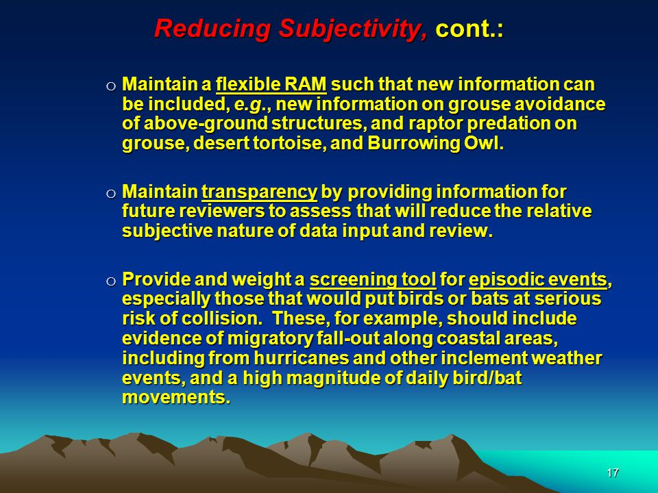 17 Reducing Subjectivity, cont.: o Maintain a flexible RAM such that new information can be included, e.g., new information on grouse avoidance of above-ground structures, and raptor predation on grouse, desert tortoise, and Burrowing Owl.