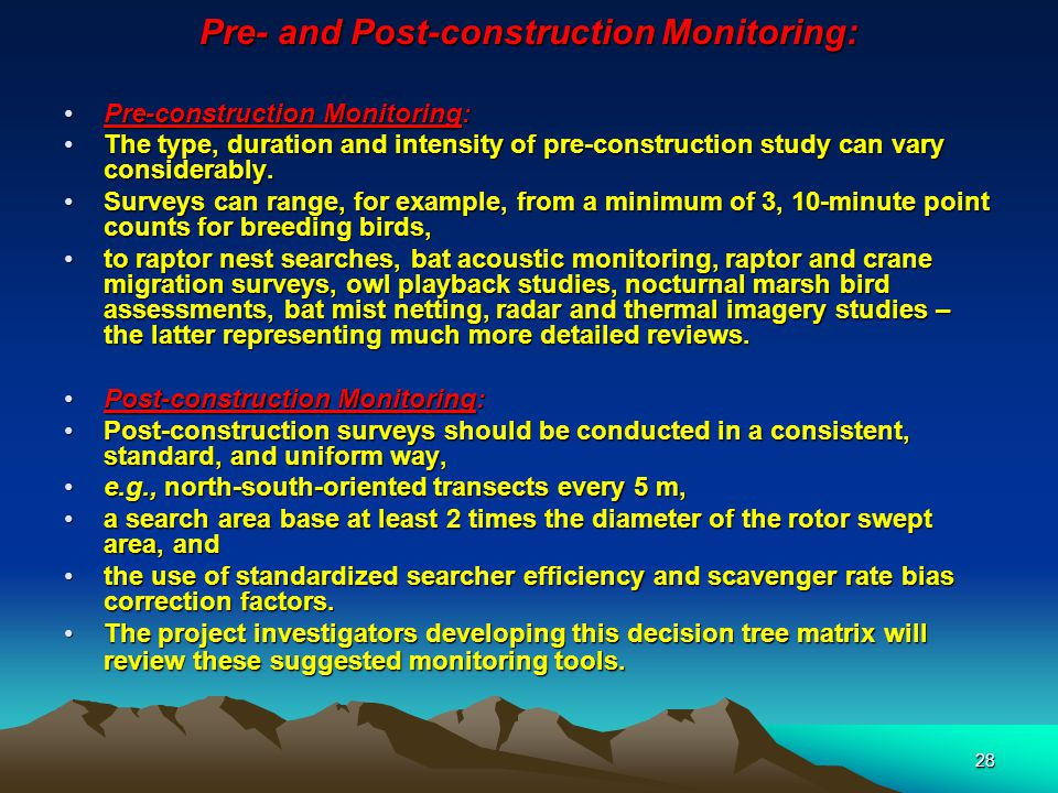 28 Pre- and Post-construction Monitoring: Pre-construction Monitoring:Pre-construction Monitoring: The type, duration and intensity of pre-construction study can vary considerably.The type, duration and intensity of pre-construction study can vary considerably.