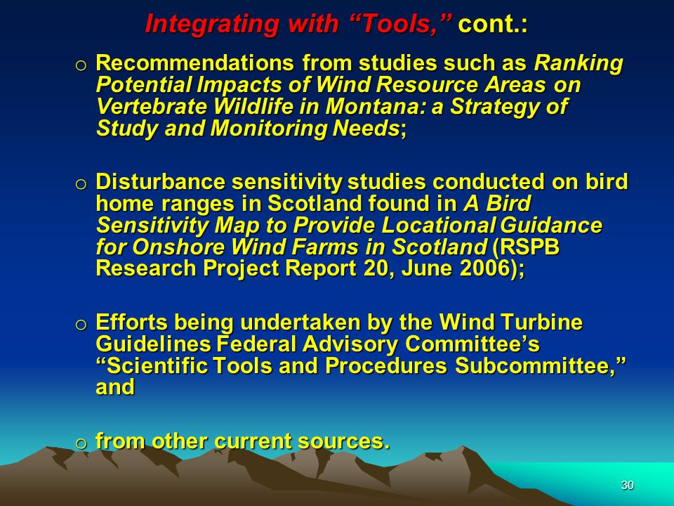 30 Integrating with Tools, cont.: o Recommendations from studies such as Ranking Potential Impacts of Wind Resource Areas on Vertebrate Wildlife in Montana: a Strategy of Study and Monitoring Needs; o Disturbance sensitivity studies conducted on bird home ranges in Scotland found in A Bird Sensitivity Map to Provide Locational Guidance for Onshore Wind Farms in Scotland (RSPB Research Project Report 20, June 2006); o Efforts being undertaken by the Wind Turbine Guidelines Federal Advisory Committee's Scientific Tools and Procedures Subcommittee, and o from other current sources.