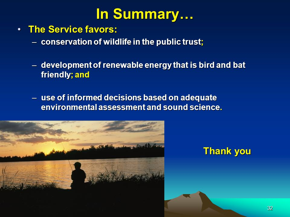 32 In Summary… The Service favors:The Service favors: –conservation of wildlife in the public trust; –development of renewable energy that is bird and bat friendly; and –use of informed decisions based on adequate environmental assessment and sound science.