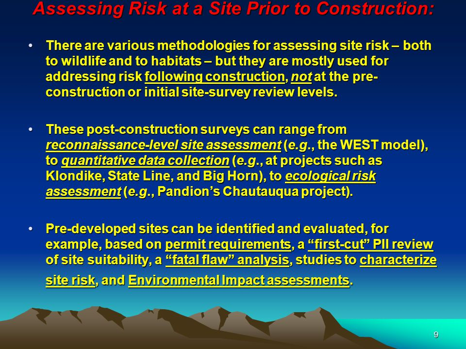 9 Assessing Risk at a Site Prior to Construction: There are various methodologies for assessing site risk – both to wildlife and to habitats – but they are mostly used for addressing risk following construction, not at the pre- construction or initial site-survey review levels.There are various methodologies for assessing site risk – both to wildlife and to habitats – but they are mostly used for addressing risk following construction, not at the pre- construction or initial site-survey review levels.