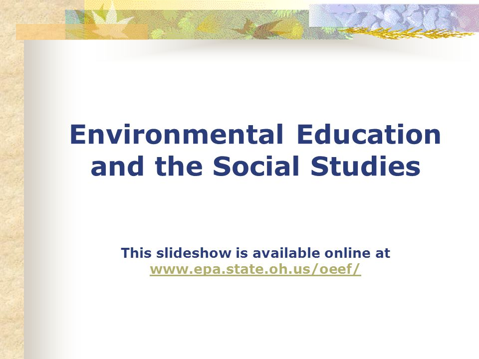 Environmental Education and the Social Studies This slideshow is available online at www.epa.state.oh.us/oeef/ www.epa.state.oh.us/oeef/
