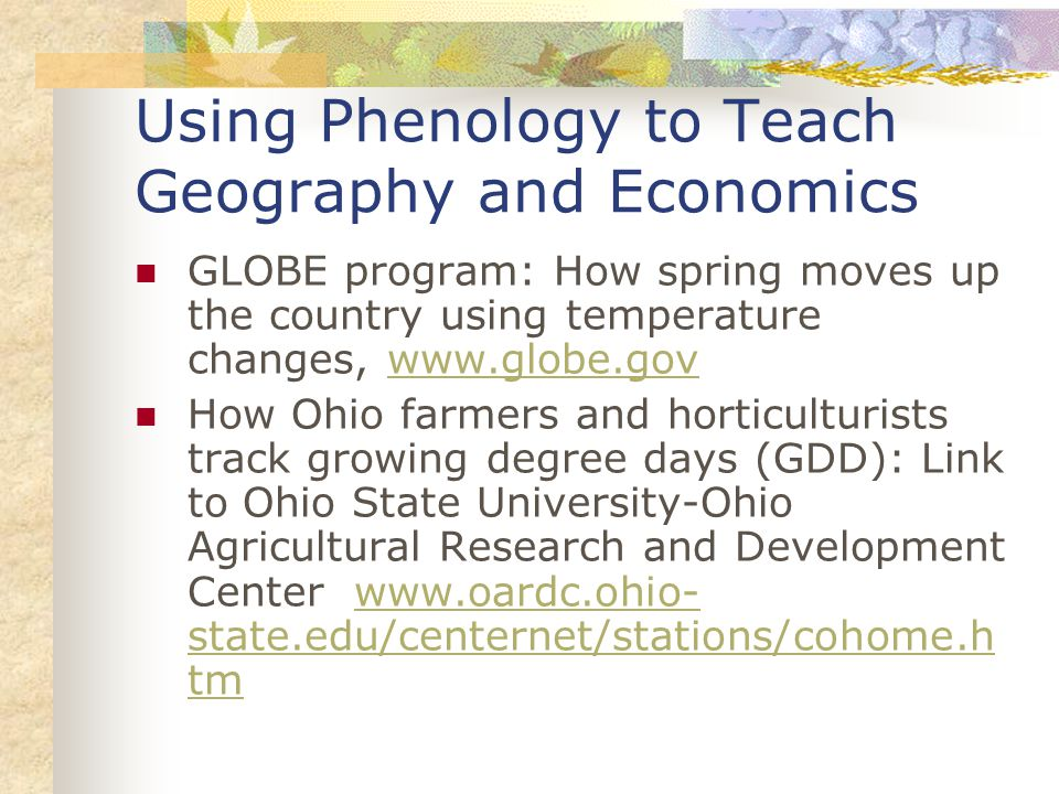 Using Phenology to Teach Geography and Economics GLOBE program: How spring moves up the country using temperature changes, www.globe.govwww.globe.gov How Ohio farmers and horticulturists track growing degree days (GDD): Link to Ohio State University-Ohio Agricultural Research and Development Center www.oardc.ohio- state.edu/centernet/stations/cohome.h tmwww.oardc.ohio- state.edu/centernet/stations/cohome.h tm