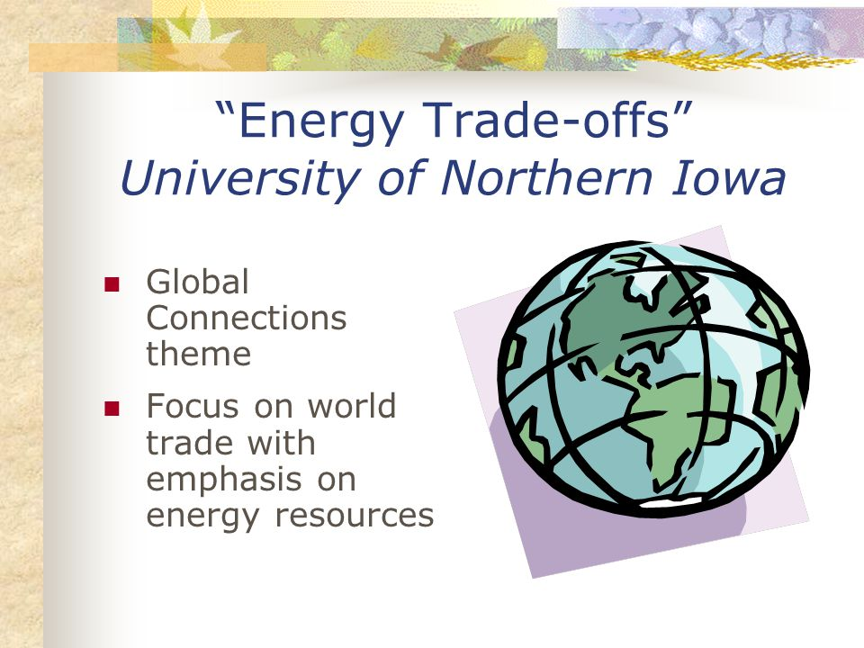 Energy Trade-offs University of Northern Iowa Global Connections theme Focus on world trade with emphasis on energy resources
