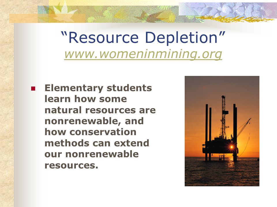 Resource Depletion www.womeninmining.org www.womeninmining.org Elementary students learn how some natural resources are nonrenewable, and how conservation methods can extend our nonrenewable resources.
